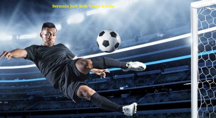 Bermain Judi Bola Tanpa Resiko